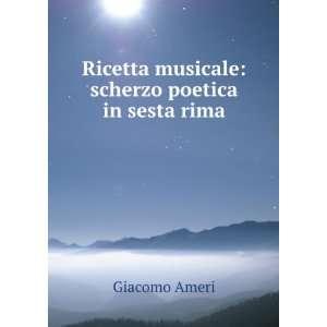 Ricetta musicale: scherzo poetica in sesta rima: Giacomo Ameri: Books