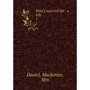 Elsies married life  a tale. 1 Mackenzie, Mrs Daniel Books