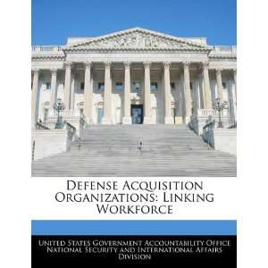 Defense Acquisition Organizations: Linking Workforce